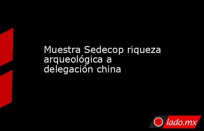Muestra Sedecop riqueza arqueológica a delegación china. Noticias en tiempo real