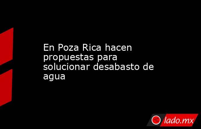 En Poza Rica hacen propuestas para solucionar desabasto de agua. Noticias en tiempo real