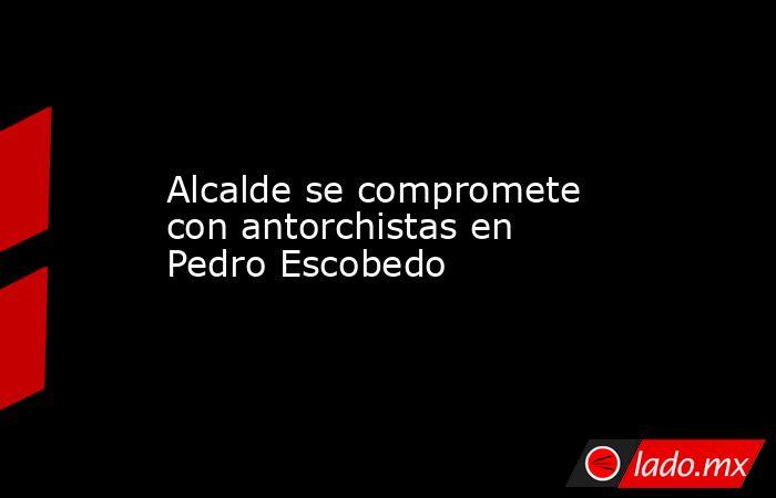Alcalde se compromete con antorchistas en Pedro Escobedo. Noticias en tiempo real