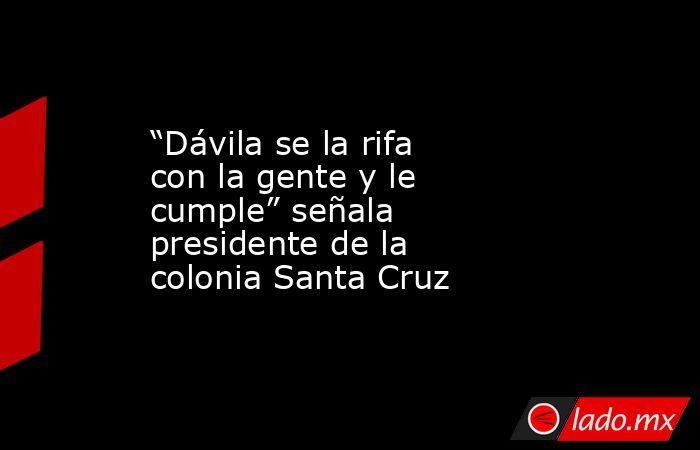 """""""Dávila se la rifa con la gente y le cumple"""" señala presidente de la colonia Santa Cruz. Noticias en tiempo real"""