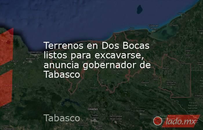 Terrenos en Dos Bocas listos para excavarse, anuncia gobernador de Tabasco. Noticias en tiempo real