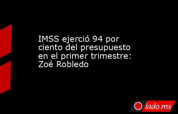 IMSS ejerció 94 por ciento del presupuesto en el primer trimestre: Zoé Robledo. Noticias en tiempo real