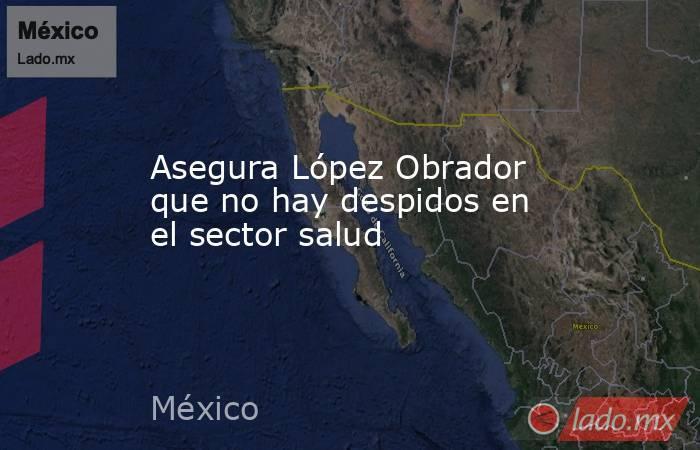 Asegura López Obrador que no hay despidos en el sector salud. Noticias en tiempo real