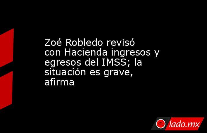 Zoé Robledo revisó con Hacienda ingresos y egresos del IMSS; la situación es grave, afirma. Noticias en tiempo real