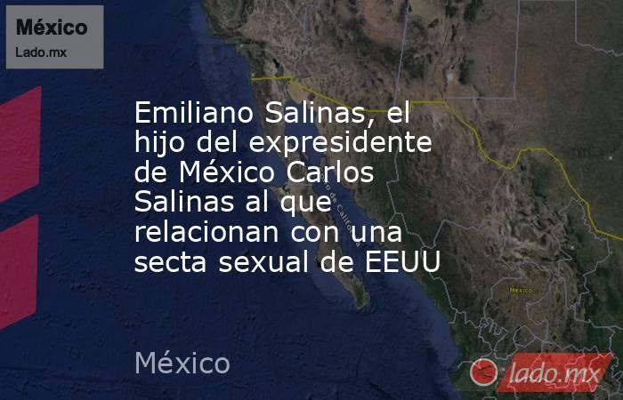 Emiliano Salinas, el hijo del expresidente de México Carlos Salinas al que relacionan con una secta sexual de EEUU. Noticias en tiempo real