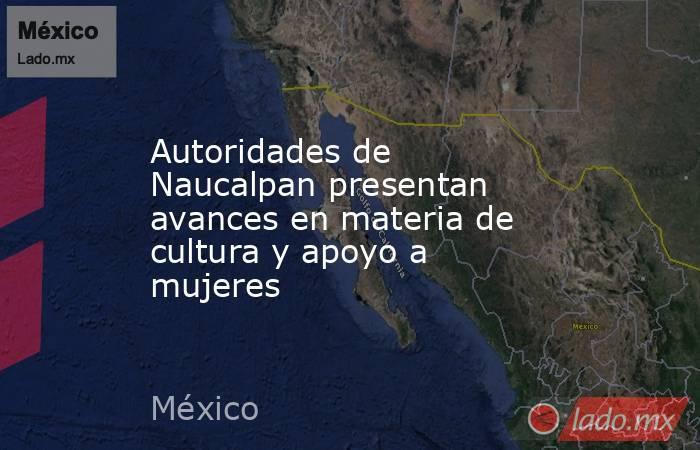 Autoridades de Naucalpan presentan avances en materia de cultura y apoyo a mujeres. Noticias en tiempo real