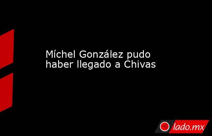 Míchel González pudo haber llegado a Chivas. Noticias en tiempo real