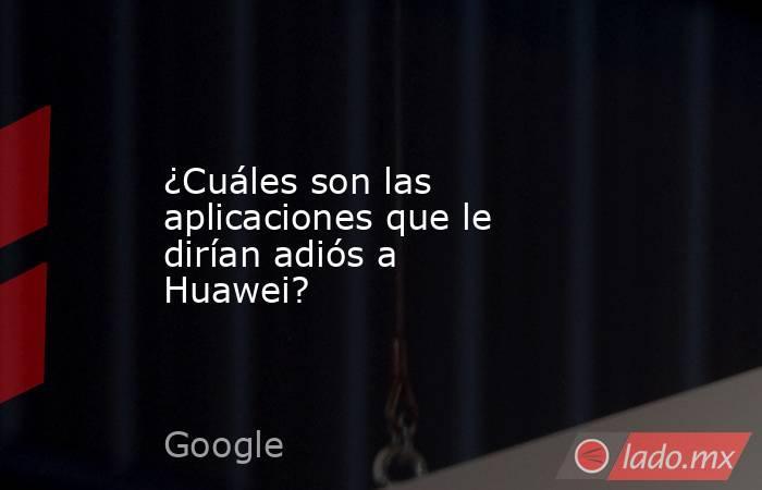¿Cuáles son las aplicaciones que le dirían adiós a Huawei?. Noticias en tiempo real