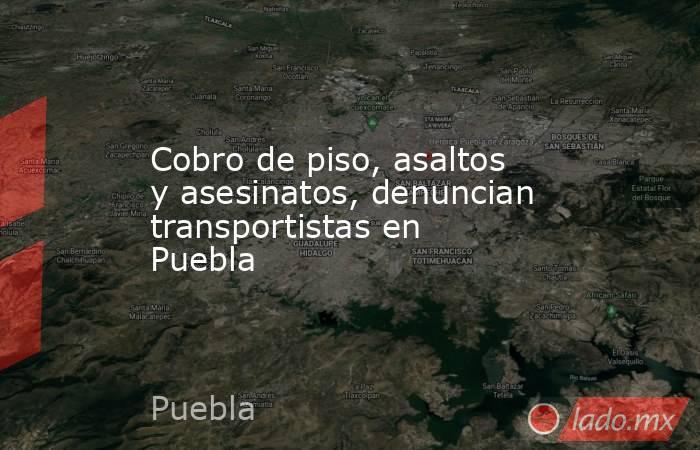 Cobro de piso, asaltos y asesinatos, denuncian transportistas en Puebla. Noticias en tiempo real