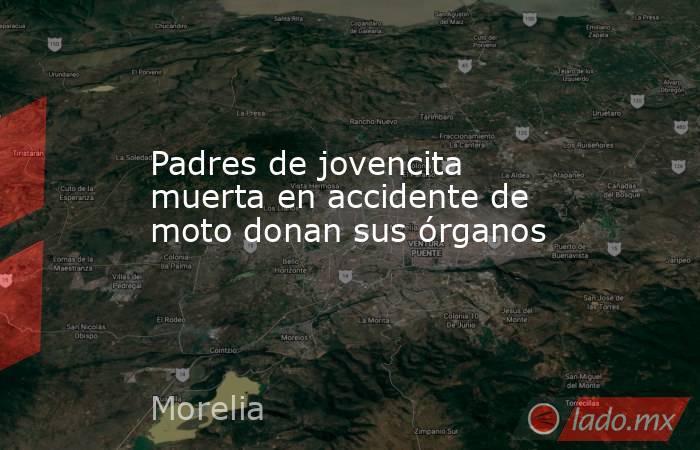 Padres de jovencita muerta en accidente de moto donan sus órganos. Noticias en tiempo real