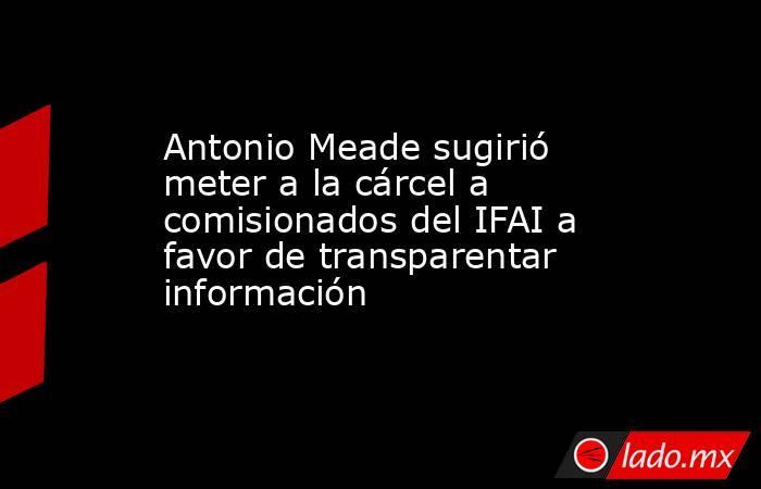 Antonio Meade sugirió meter a la cárcel a comisionados del IFAI a favor de transparentar información. Noticias en tiempo real