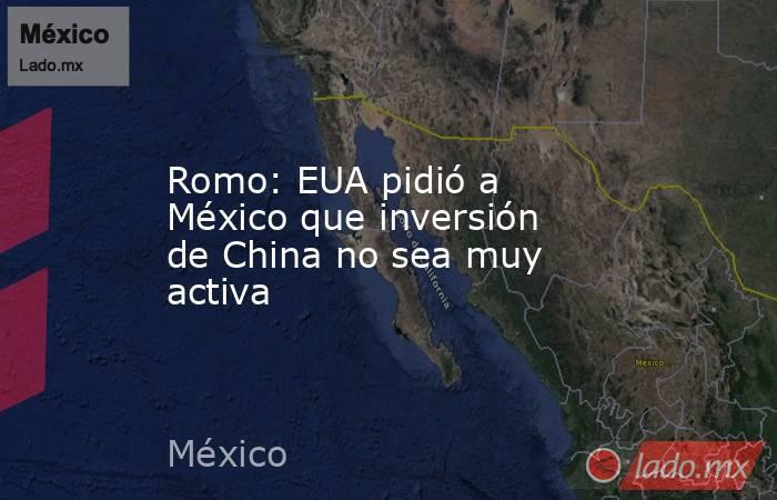 Romo: EUA pidió a México que inversión de China no sea muy activa. Noticias en tiempo real