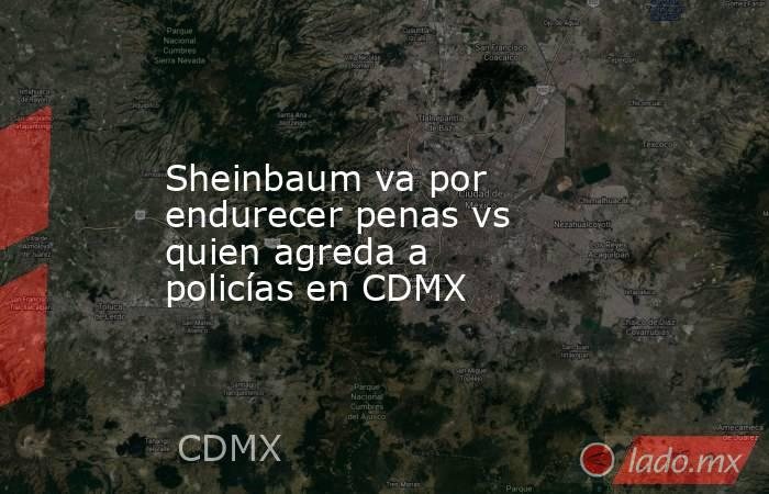 Sheinbaum va por endurecer penas vs quien agreda a policías en CDMX. Noticias en tiempo real