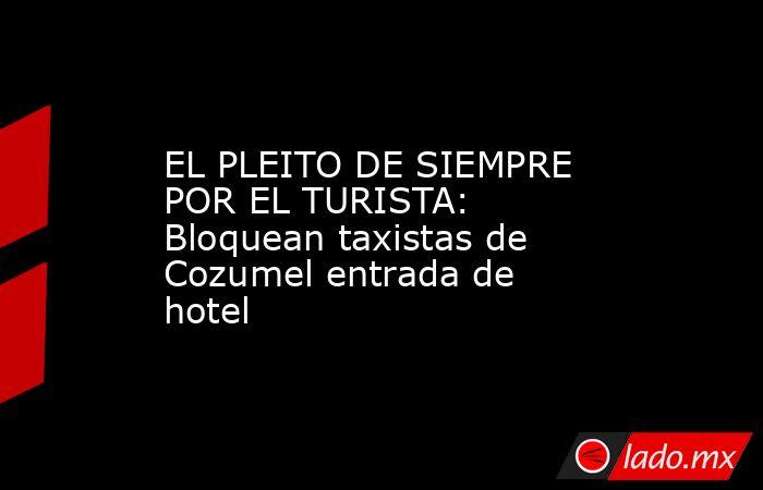 EL PLEITO DE SIEMPRE POR EL TURISTA: Bloquean taxistas de Cozumel entrada de hotel. Noticias en tiempo real