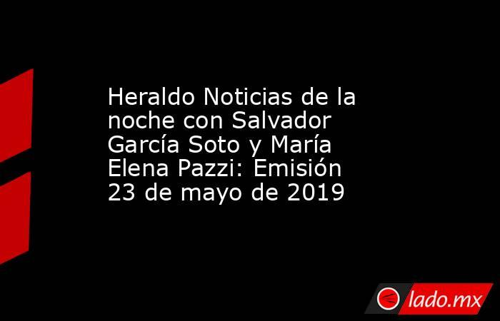 Heraldo Noticias de la noche con Salvador García Soto y María Elena Pazzi: Emisión 23 de mayo de 2019. Noticias en tiempo real