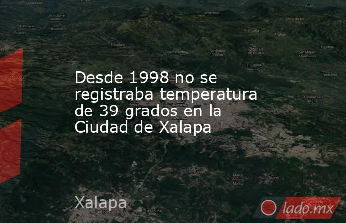 Desde 1998 no se registraba temperatura de 39 grados en la Ciudad de Xalapa. Noticias en tiempo real
