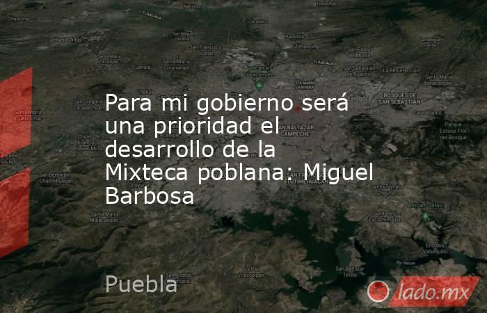 Para mi gobierno será una prioridad el desarrollo de la Mixteca poblana: Miguel Barbosa. Noticias en tiempo real