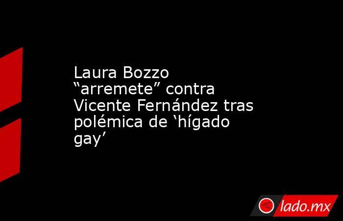 """Laura Bozzo """"arremete"""" contra Vicente Fernández tras polémica de 'hígado gay'. Noticias en tiempo real"""