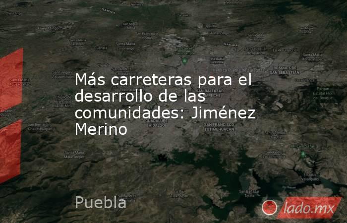 Más carreteras para el desarrollo de las comunidades: Jiménez Merino. Noticias en tiempo real