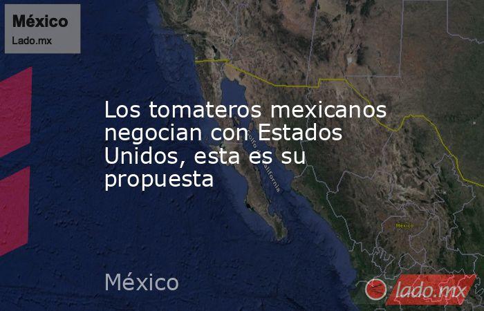 Los tomateros mexicanos negocian con Estados Unidos, esta es su propuesta. Noticias en tiempo real