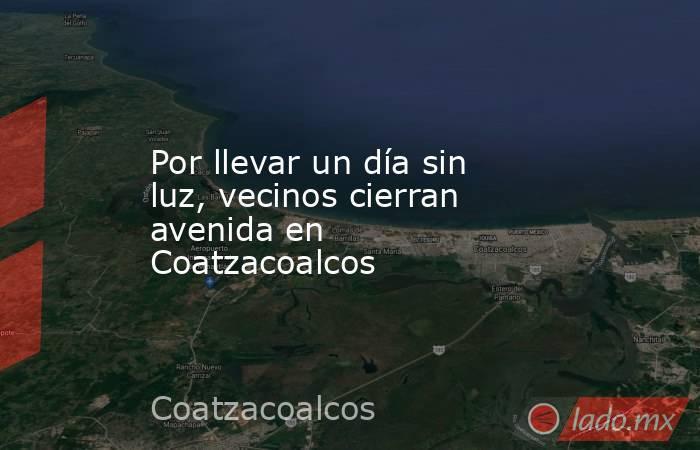 Por llevar un día sin luz, vecinos cierran avenida en Coatzacoalcos. Noticias en tiempo real