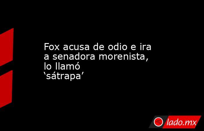 Fox acusa de odio e ira a senadora morenista, lo llamó 'sátrapa'. Noticias en tiempo real