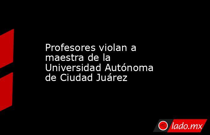 Profesores violan a maestra de la Universidad Autónoma de Ciudad Juárez. Noticias en tiempo real