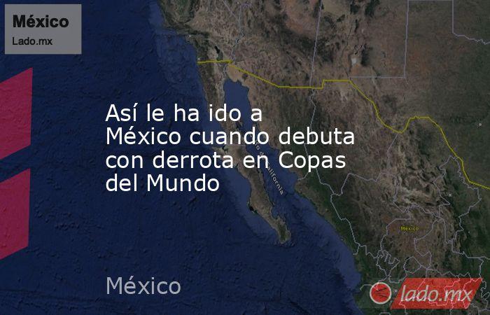 Así le ha ido a México cuando debuta con derrota en Copas del Mundo. Noticias en tiempo real