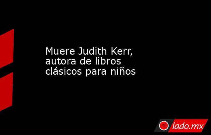 Muere Judith Kerr, autora de libros clásicos para niños. Noticias en tiempo real
