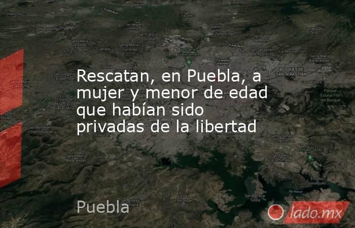 Rescatan, en Puebla, a mujer y menor de edad que habían sido privadas de la libertad. Noticias en tiempo real