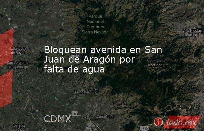 Bloquean avenida en San Juan de Aragón por falta de agua. Noticias en tiempo real