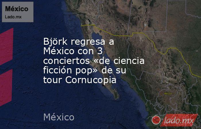 Björk regresa a México con 3 conciertos «de ciencia ficción pop» de su tour Cornucopia. Noticias en tiempo real