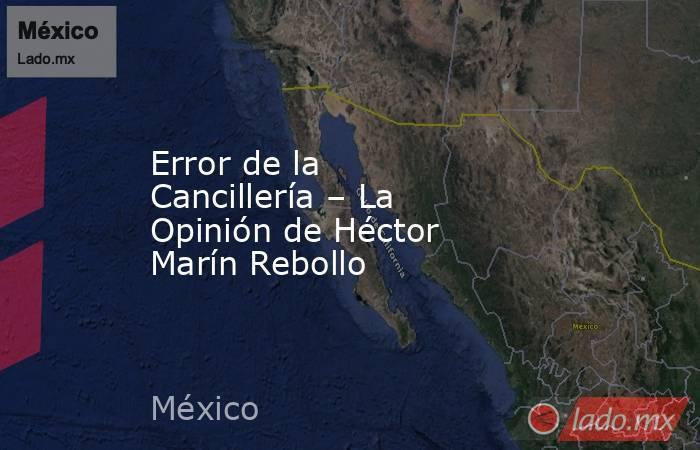 Error de la Cancillería – La Opinión de Héctor Marín Rebollo. Noticias en tiempo real