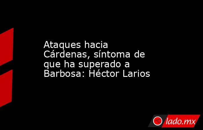 Ataques hacia Cárdenas, síntoma de que ha superado a Barbosa: Héctor Larios. Noticias en tiempo real