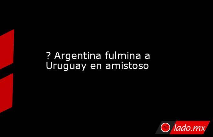 ? Argentina fulmina a Uruguay en amistoso. Noticias en tiempo real