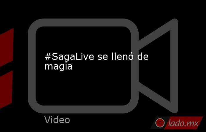 #SagaLive se llenó de magia. Noticias en tiempo real
