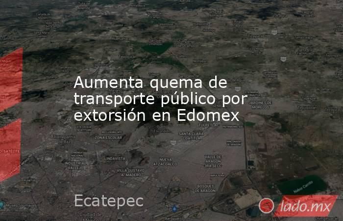 Aumenta quema de transporte público por extorsión en Edomex. Noticias en tiempo real