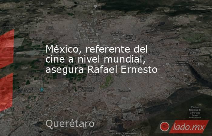 México, referente del cine a nivel mundial, asegura Rafael Ernesto. Noticias en tiempo real