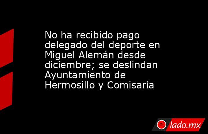 No ha recibido pago delegado del deporte en Miguel Alemán desde diciembre; se deslindan Ayuntamiento de Hermosillo y Comisaría. Noticias en tiempo real