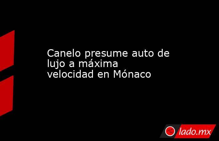 Canelo presume auto de lujo a máxima velocidad en Mónaco. Noticias en tiempo real
