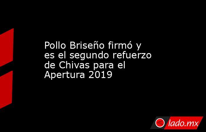 Pollo Briseño firmó y es el segundo refuerzo de Chivas para el Apertura 2019. Noticias en tiempo real