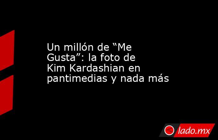 """Un millón de """"Me Gusta"""": la foto de Kim Kardashian en pantimedias y nada más. Noticias en tiempo real"""