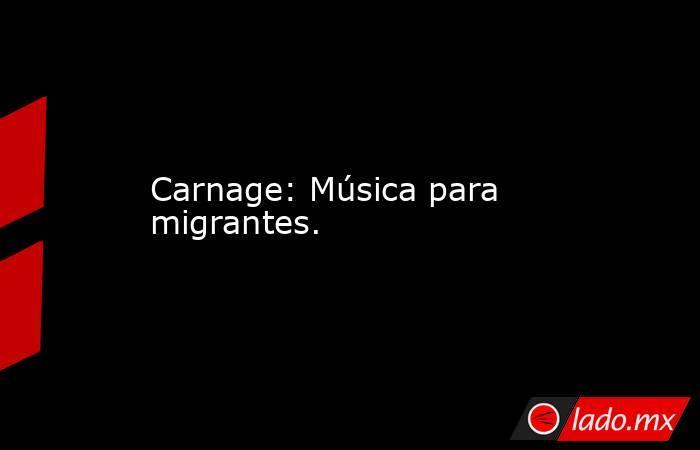 Carnage: Música para migrantes.. Noticias en tiempo real