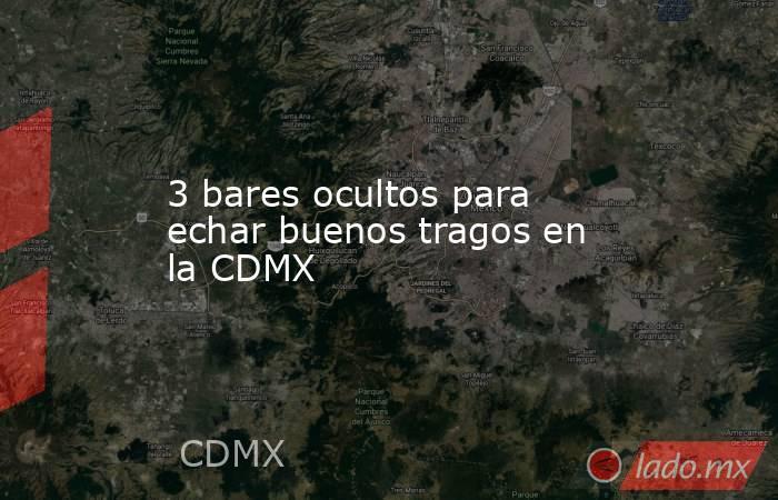 3 bares ocultos para echar buenos tragos en la CDMX. Noticias en tiempo real