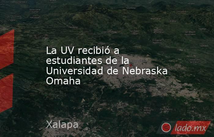 La UV recibió a estudiantes de la Universidad de Nebraska Omaha. Noticias en tiempo real