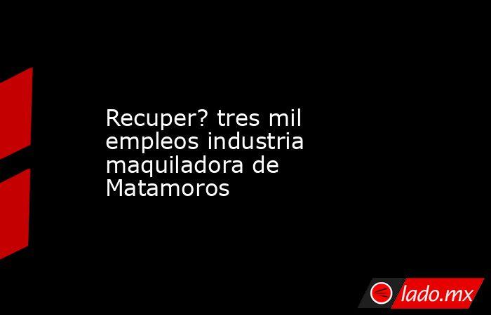 Recuper? tres mil empleos industria maquiladora de Matamoros. Noticias en tiempo real