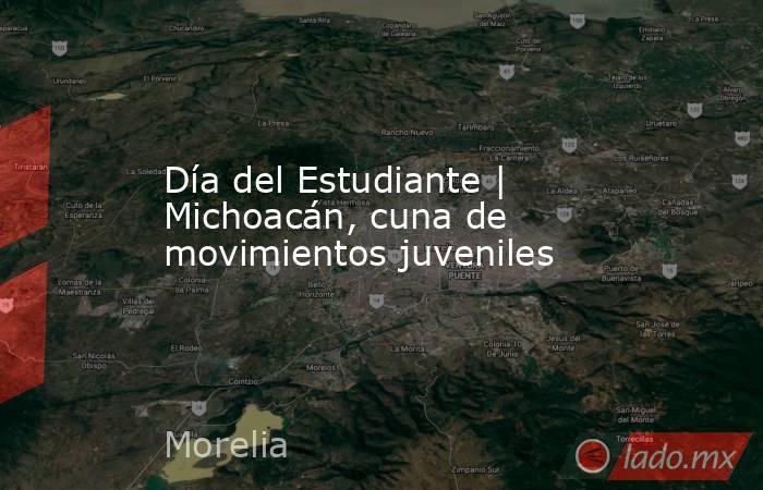 Día del Estudiante   Michoacán, cuna de movimientos juveniles. Noticias en tiempo real