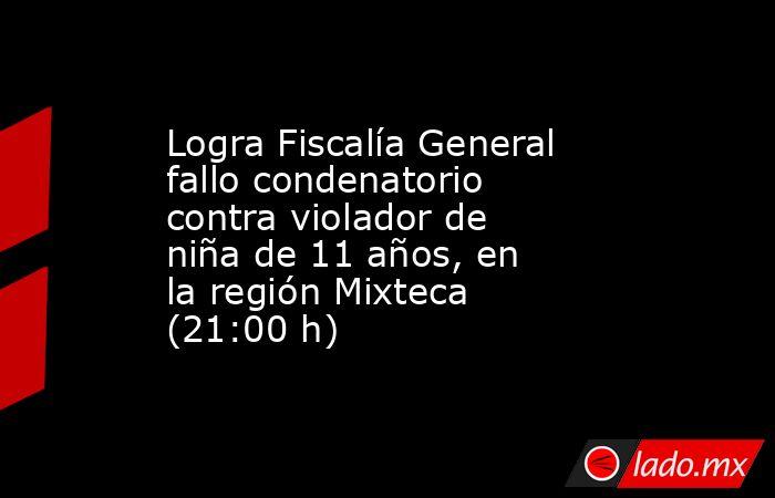 Logra Fiscalía General fallo condenatorio contra violador de niña de 11 años, en la región Mixteca (21:00 h). Noticias en tiempo real