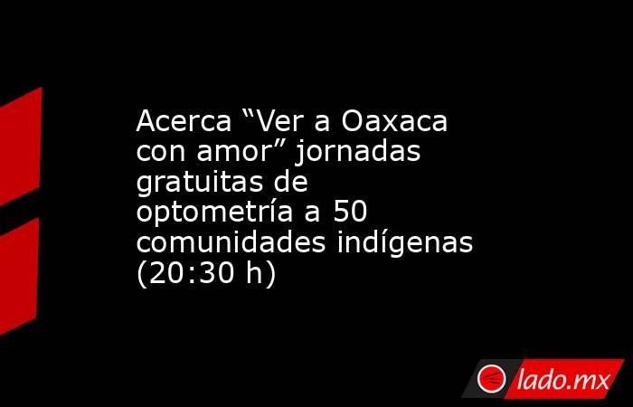 """Acerca """"Ver a Oaxaca con amor"""" jornadas gratuitas de optometría a 50 comunidades indígenas (20:30 h). Noticias en tiempo real"""