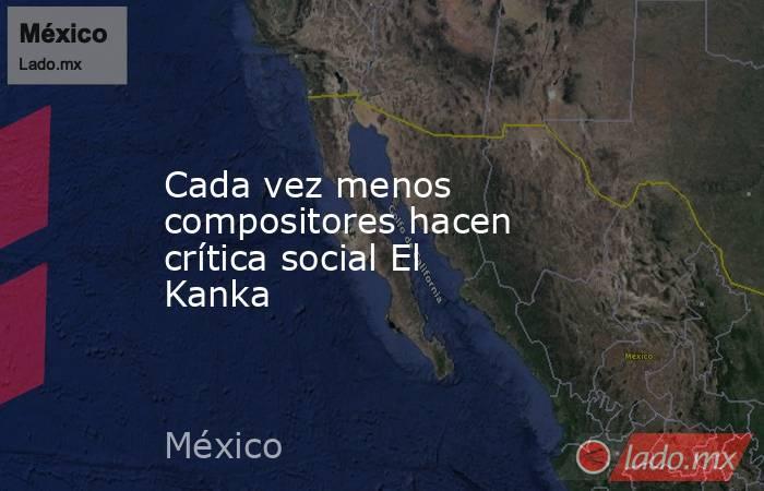 Cada vez menos compositores hacen crítica social El Kanka. Noticias en tiempo real